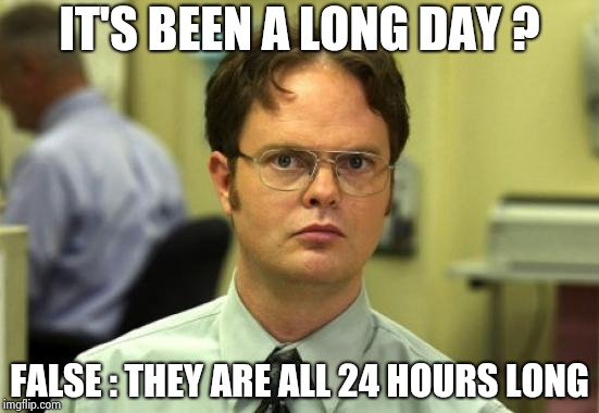 More old , WTF sayings | IT'S BEEN A LONG DAY ? FALSE : THEY ARE ALL 24 HOURS LONG | image tagged in memes,dwight schrute,sayings,old people,back in my day | made w/ Imgflip meme maker