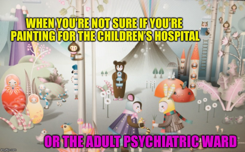 Not exactly sure what this is... | WHEN YOU'RE NOT SURE IF YOU'RE PAINTING FOR THE CHILDREN'S HOSPITAL OR THE ADULT PSYCHIATRIC WARD | image tagged in weird,painting,what is this,what's going on,help me | made w/ Imgflip meme maker