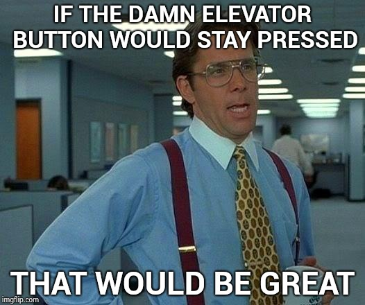 My new apartment building , I'm surrounded by idiots | IF THE DAMN ELEVATOR BUTTON WOULD STAY PRESSED THAT WOULD BE GREAT | image tagged in memes,that would be great,dumb and dumber,pick up lines,elevator,idiots | made w/ Imgflip meme maker