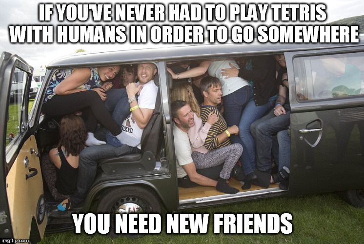 IF YOU'VE NEVER HAD TO PLAY TETRIS WITH HUMANS IN ORDER TO GO SOMEWHERE YOU NEED NEW FRIENDS | image tagged in car | made w/ Imgflip meme maker