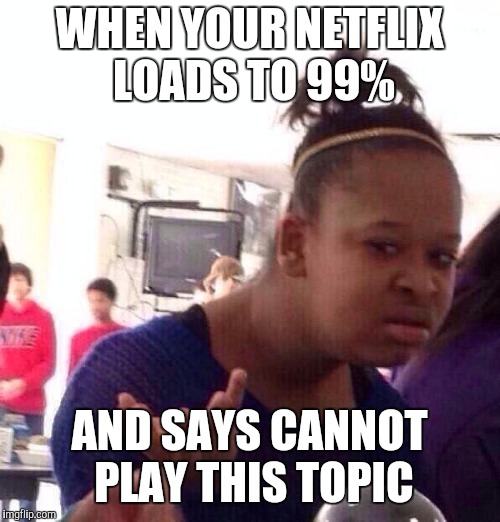 Black Girl Wat Meme | WHEN YOUR NETFLIX LOADS TO 99% AND SAYS CANNOT PLAY THIS TOPIC | image tagged in memes,black girl wat | made w/ Imgflip meme maker