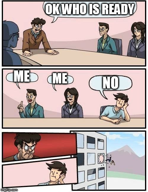 Boardroom Meeting Suggestion Meme | OK WHO IS READY ME ME NO | image tagged in memes,boardroom meeting suggestion | made w/ Imgflip meme maker