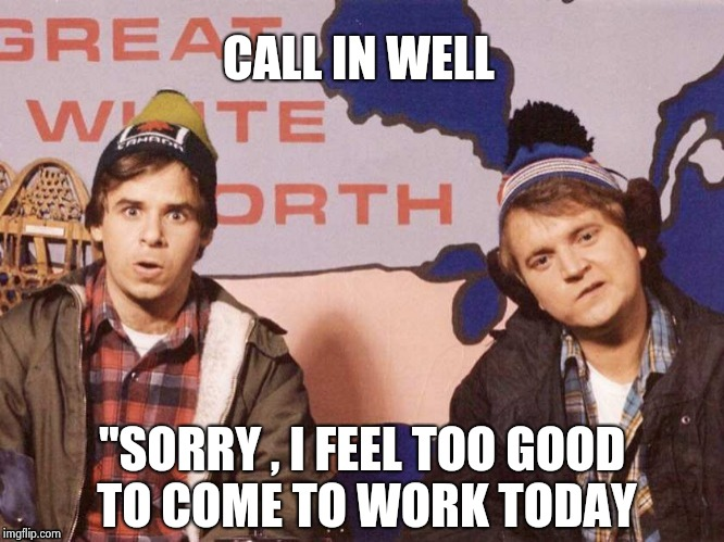 "The Great White North | CALL IN WELL ""SORRY , I FEEL TOO GOOD TO COME TO WORK TODAY 