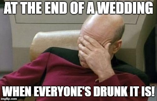 Captain Picard Facepalm Meme | AT THE END OF A WEDDING WHEN EVERYONE'S DRUNK IT IS! | image tagged in memes,captain picard facepalm | made w/ Imgflip meme maker