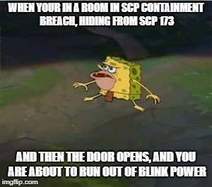 YOU ARE NOT PREPARED | WHEN YOUR IN A ROOM IN SCP CONTAINMENT BREACH, HIDING FROM SCP 173 AND THEN THE DOOR OPENS, AND YOU ARE ABOUT TO RUN OUT OF BLINK POWER | image tagged in spongegar | made w/ Imgflip meme maker