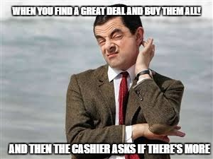 Mr Bean Sarcastic | WHEN YOU FIND A GREAT DEAL AND BUY THEM ALL! AND THEN THE CASHIER ASKS IF THERE'S MORE | image tagged in mr bean sarcastic | made w/ Imgflip meme maker