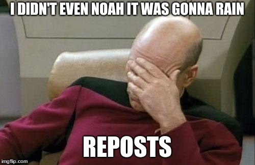 Captain Picard Facepalm Meme | I DIDN'T EVEN NOAH IT WAS GONNA RAIN REPOSTS | image tagged in memes,captain picard facepalm | made w/ Imgflip meme maker
