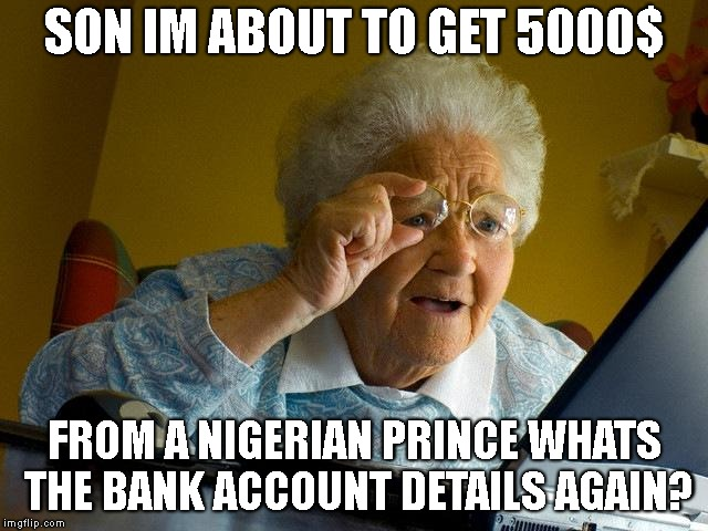 Grandma Finds The Internet Meme | SON IM ABOUT TO GET 5000$ FROM A NIGERIAN PRINCE WHATS THE BANK ACCOUNT DETAILS AGAIN? | image tagged in memes,grandma finds the internet | made w/ Imgflip meme maker
