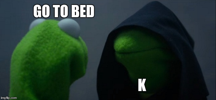 Evil Kermit Meme | GO TO BED K | image tagged in memes,evil kermit | made w/ Imgflip meme maker