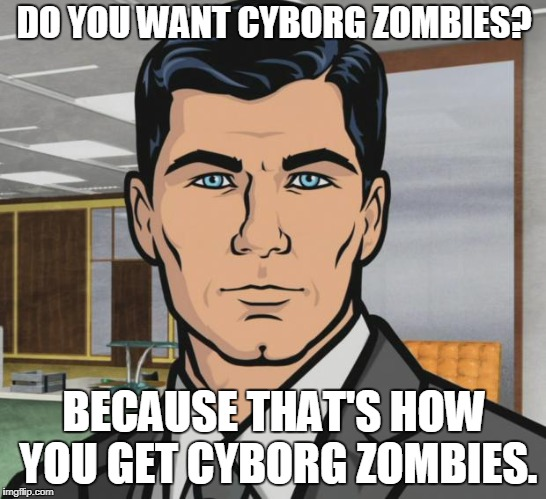 Archer Meme | DO YOU WANT CYBORG ZOMBIES? BECAUSE THAT'S HOW YOU GET CYBORG ZOMBIES. | image tagged in memes,archer | made w/ Imgflip meme maker