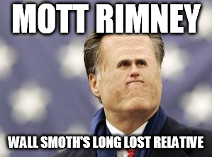 you get it? | MOTT RIMNEY WALL SMOTH'S LONG LOST RELATIVE | image tagged in memes,little romney | made w/ Imgflip meme maker