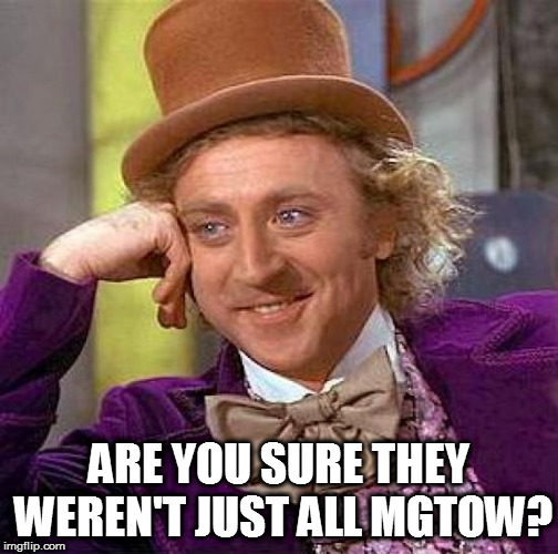 Creepy Condescending Wonka Meme | ARE YOU SURE THEY WEREN'T JUST ALL MGTOW? | image tagged in memes,creepy condescending wonka | made w/ Imgflip meme maker