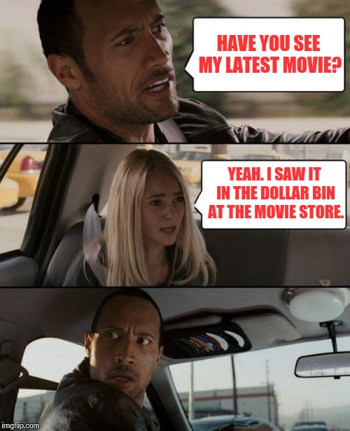 The Rock Driving Meme | HAVE YOU SEE MY LATEST MOVIE? YEAH. I SAW IT IN THE DOLLAR BIN AT THE MOVIE STORE. | image tagged in memes,the rock driving | made w/ Imgflip meme maker