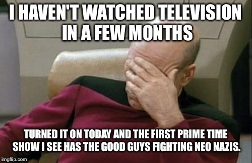 If you're told a lie enough you just might believe it. | I HAVEN'T WATCHED TELEVISION IN A FEW MONTHS TURNED IT ON TODAY AND THE FIRST PRIME TIME SHOW I SEE HAS THE GOOD GUYS FIGHTING NEO NAZIS. | image tagged in memes,captain picard facepalm,liberal media | made w/ Imgflip meme maker