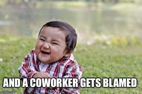 Evil Toddler Meme | AND A COWORKER GETS BLAMED | image tagged in memes,evil toddler | made w/ Imgflip meme maker