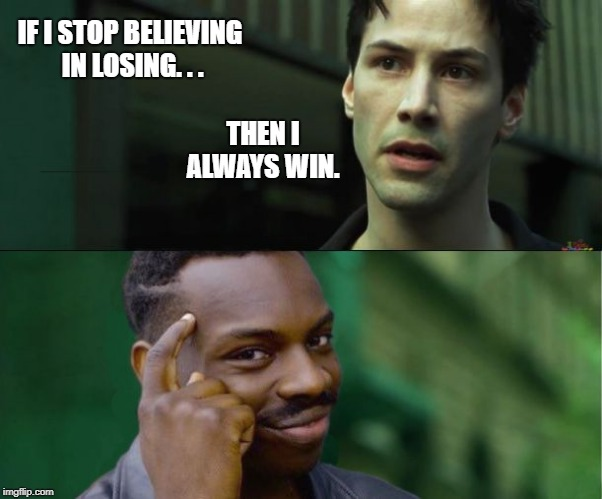 IF I STOP BELIEVING IN LOSING. . . THEN I ALWAYS WIN. | image tagged in neo knows | made w/ Imgflip meme maker