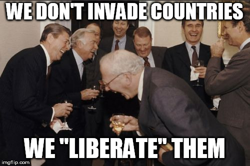 "Laughing Men In Suits Meme | WE DON'T INVADE COUNTRIES WE ""LIBERATE"" THEM 