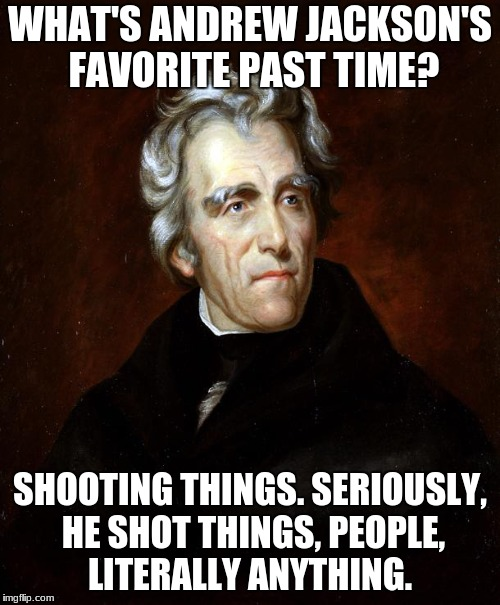 Everything was Andrew Jackson's shooting range.  | WHAT'S ANDREW JACKSON'S FAVORITE PAST TIME? SHOOTING THINGS. SERIOUSLY, HE SHOT THINGS, PEOPLE, LITERALLY ANYTHING. | image tagged in andrew jackson,memes,funny,grandma gun weeb killer,democrat boardroom suggestion | made w/ Imgflip meme maker