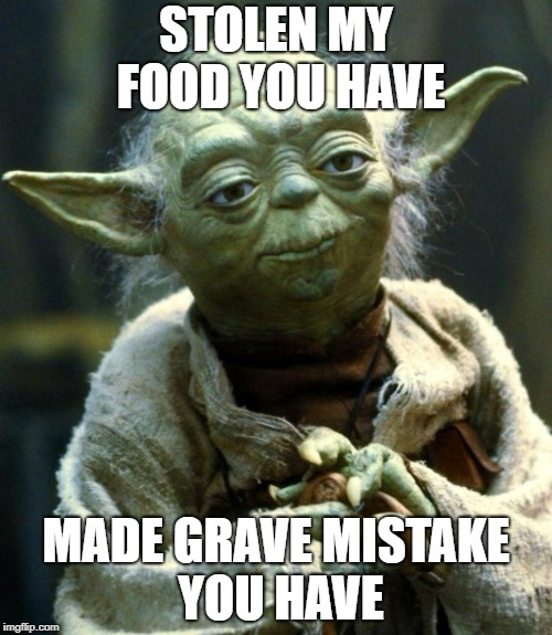 Star Wars Yoda | STOLEN MY FOOD YOU HAVE MADE GRAVE MISTAKE YOU HAVE | image tagged in memes,star wars yoda | made w/ Imgflip meme maker