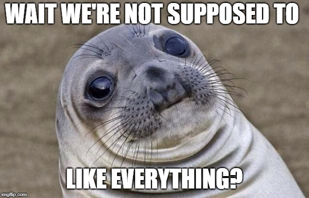 Awkward Moment Sealion Meme | WAIT WE'RE NOT SUPPOSED TO LIKE EVERYTHING? | image tagged in memes,awkward moment sealion | made w/ Imgflip meme maker