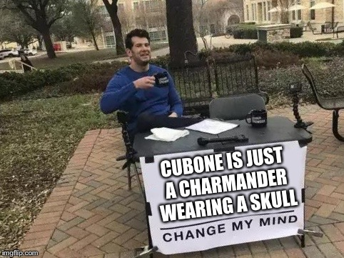 Change My Mind | CUBONE IS JUST A CHARMANDER WEARING A SKULL | image tagged in change my mind | made w/ Imgflip meme maker