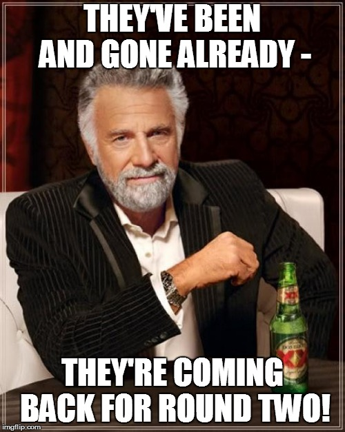 The Most Interesting Man In The World Meme | THEY'VE BEEN AND GONE ALREADY - THEY'RE COMING BACK FOR ROUND TWO! | image tagged in memes,the most interesting man in the world | made w/ Imgflip meme maker