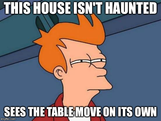 Futurama Fry Meme | THIS HOUSE ISN'T HAUNTED SEES THE TABLE MOVE ON ITS OWN | image tagged in memes,futurama fry | made w/ Imgflip meme maker