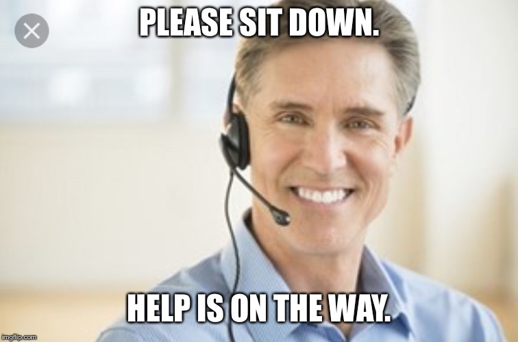PLEASE SIT DOWN. HELP IS ON THE WAY. | image tagged in life alert | made w/ Imgflip meme maker