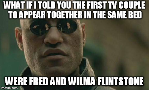 Matrix Morpheus Meme | WHAT IF I TOLD YOU THE FIRST TV COUPLE TO APPEAR TOGETHER IN THE SAME BED WERE FRED AND WILMA FLINTSTONE | image tagged in memes,matrix morpheus | made w/ Imgflip meme maker