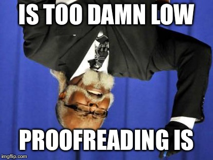 Too Damn High Meme | IS TOO DAMN LOW PROOFREADING IS | image tagged in memes,too damn high,y u no know no,proofread | made w/ Imgflip meme maker