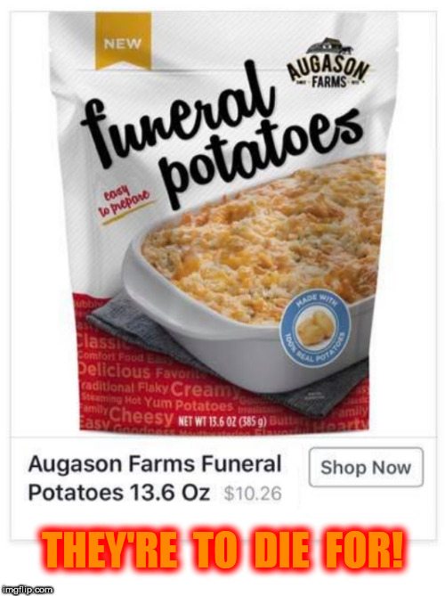 Funeral Potatoes to die for | THEY'RE  TO  DIE  FOR! | image tagged in funeral,funeral potatoes,potatoes,die,death,dying | made w/ Imgflip meme maker