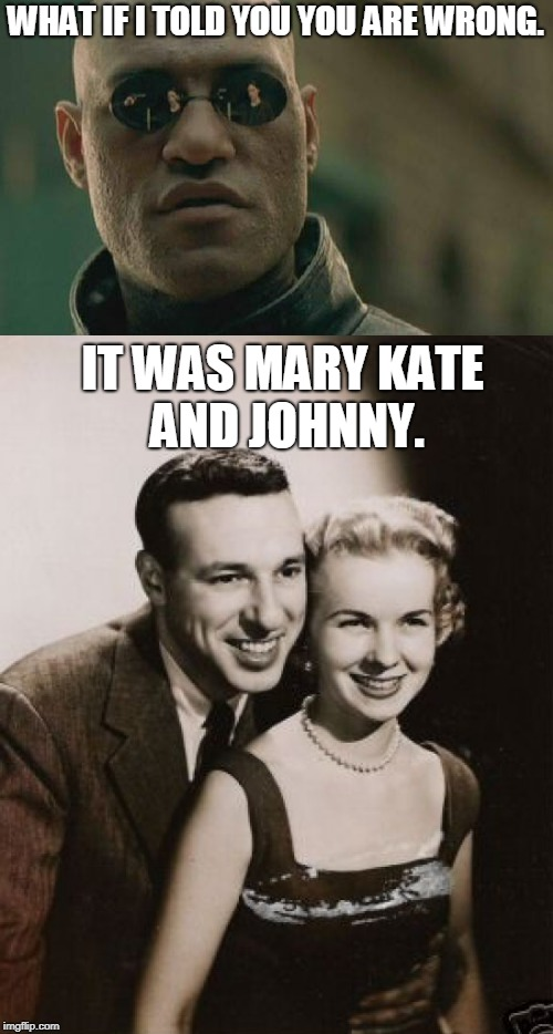 WHAT IF I TOLD YOU YOU ARE WRONG. IT WAS MARY KATE AND JOHNNY. | made w/ Imgflip meme maker