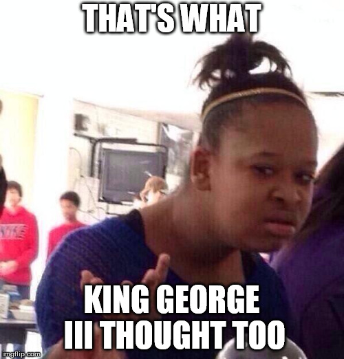 Black Girl Wat Meme | THAT'S WHAT KING GEORGE III THOUGHT TOO | image tagged in memes,black girl wat | made w/ Imgflip meme maker