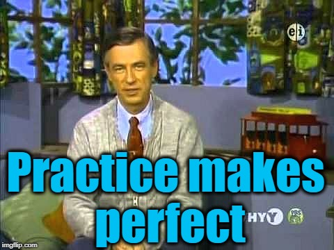 Mr Rogers | Practice makes perfect | image tagged in mr rogers | made w/ Imgflip meme maker