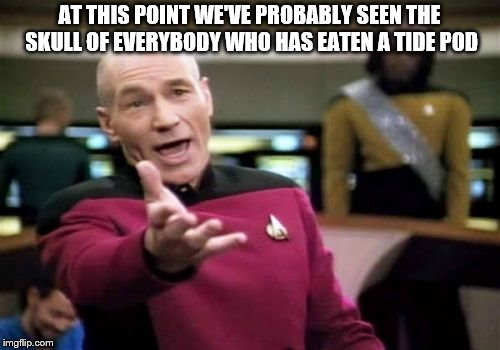 Picard Wtf Meme | AT THIS POINT WE'VE PROBABLY SEEN THE SKULL OF EVERYBODY WHO HAS EATEN A TIDE POD | image tagged in memes,picard wtf | made w/ Imgflip meme maker