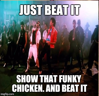 JUST BEAT IT SHOW THAT FUNKY CHICKEN. AND BEAT IT | made w/ Imgflip meme maker
