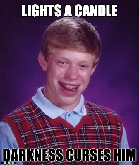 Perhaps it isn't better to light a candle than curse the darkness | LIGHTS A CANDLE DARKNESS CURSES HIM | image tagged in memes,bad luck brian,candle | made w/ Imgflip meme maker