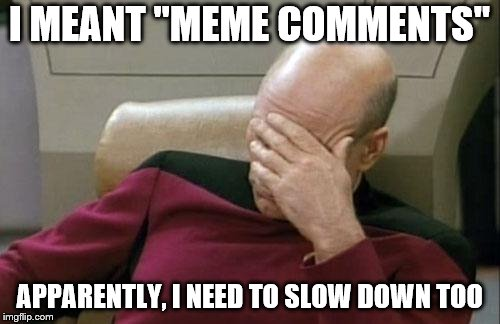 "Captain Picard Facepalm Meme | I MEANT ""MEME COMMENTS"" APPARENTLY, I NEED TO SLOW DOWN TOO 