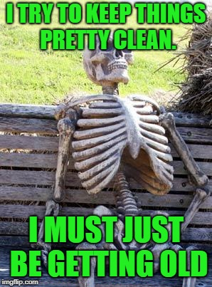Waiting Skeleton Meme | I TRY TO KEEP THINGS PRETTY CLEAN. I MUST JUST BE GETTING OLD | image tagged in memes,waiting skeleton | made w/ Imgflip meme maker