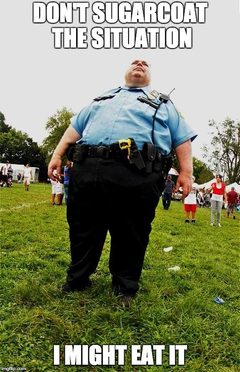 sugar po | DON'T SUGARCOAT THE SITUATION I MIGHT EAT IT | image tagged in fat cop,fat,cop,funny,meme | made w/ Imgflip meme maker