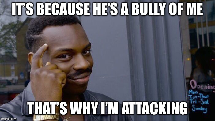 Roll Safe Think About It Meme | IT'S BECAUSE HE'S A BULLY OF ME THAT'S WHY I'M ATTACKING | image tagged in memes,roll safe think about it | made w/ Imgflip meme maker