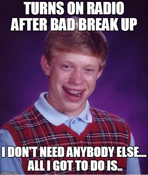 Ooo-oo oh no oh no oh no  | TURNS ON RADIO AFTER BAD BREAK UP I DON'T NEED ANYBODY ELSE... ALL I GOT TO DO IS.. | image tagged in memes,bad luck brian | made w/ Imgflip meme maker
