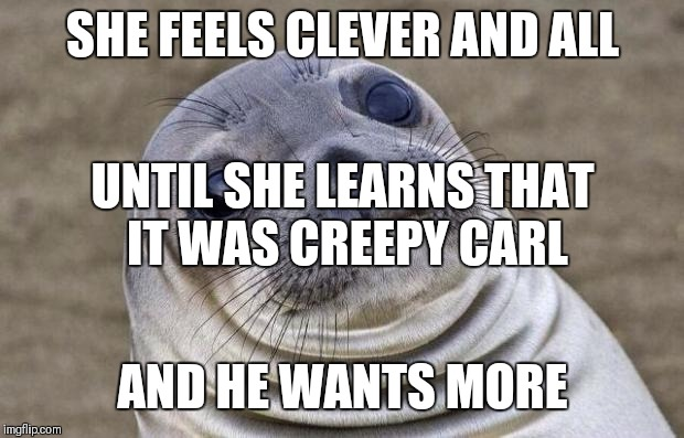 Awkward Moment Sealion Meme | SHE FEELS CLEVER AND ALL AND HE WANTS MORE UNTIL SHE LEARNS THAT IT WAS CREEPY CARL | image tagged in memes,awkward moment sealion | made w/ Imgflip meme maker