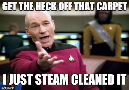Picard Wtf Meme | GET THE HECK OFF THAT CARPET I JUST STEAM CLEANED IT | image tagged in memes,picard wtf | made w/ Imgflip meme maker