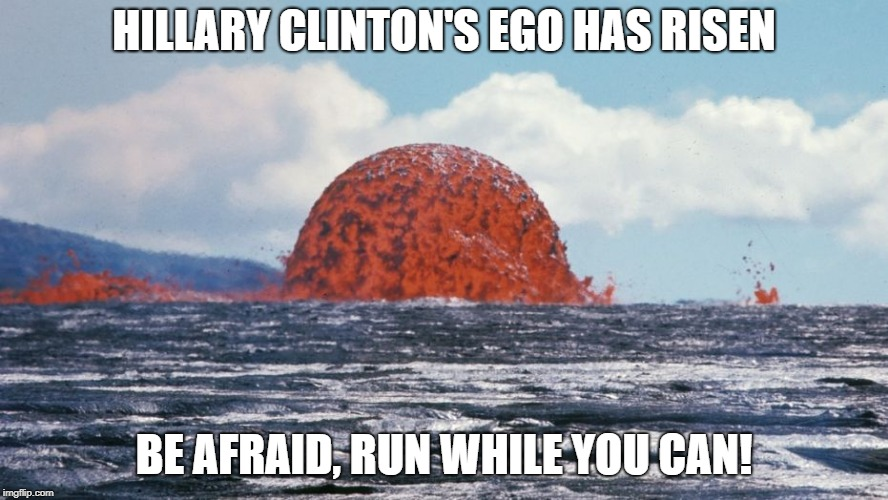 be afraid, run while you can! | HILLARY CLINTON'S EGO HAS RISEN BE AFRAID, RUN WHILE YOU CAN! | image tagged in funny memes,political meme,hillaryclinton | made w/ Imgflip meme maker