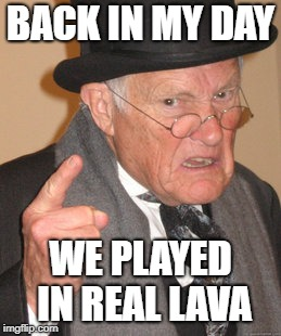 BACK IN MY DAY WE PLAYED IN REAL LAVA | made w/ Imgflip meme maker