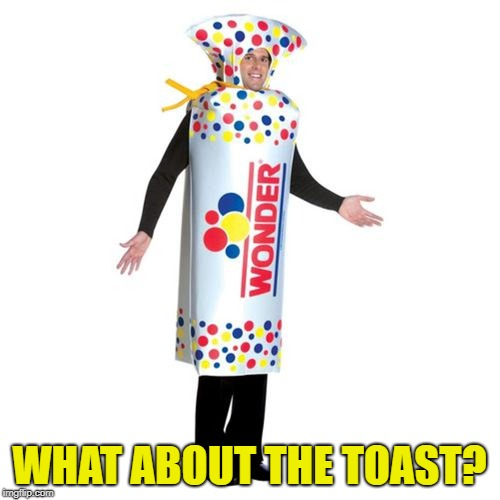 WHAT ABOUT THE TOAST? | made w/ Imgflip meme maker