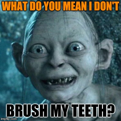 Gollum Meme | WHAT DO YOU MEAN I DON'T BRUSH MY TEETH? | image tagged in memes,gollum | made w/ Imgflip meme maker