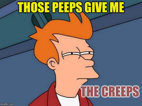 Futurama Fry Meme | THOSE PEEPS GIVE ME THE CREEPS | image tagged in memes,futurama fry | made w/ Imgflip meme maker