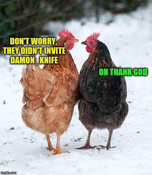 DON'T WORRY, THEY DIDN'T INVITE DAMON_KNIFE OH THANK GOD | made w/ Imgflip meme maker